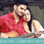 Kyun Hai Lyrics Gajendra Verma 2014